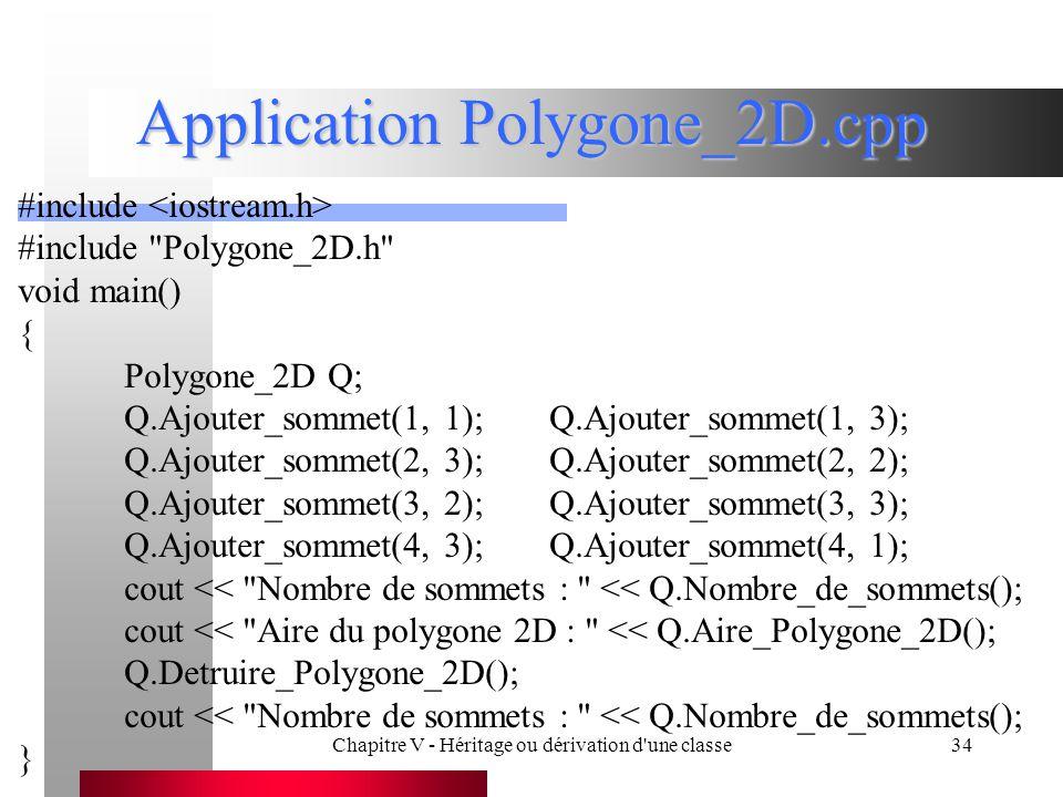 Chapitre V - Héritage ou dérivation d une classe34 Application Polygone_2D.cpp #include #include Polygone_2D.h void main() { Polygone_2D Q; Q.Ajouter_sommet(1, 1);Q.Ajouter_sommet(1, 3); Q.Ajouter_sommet(2, 3);Q.Ajouter_sommet(2, 2); Q.Ajouter_sommet(3, 2);Q.Ajouter_sommet(3, 3); Q.Ajouter_sommet(4, 3);Q.Ajouter_sommet(4, 1); cout << Nombre de sommets : << Q.Nombre_de_sommets(); cout << Aire du polygone 2D : << Q.Aire_Polygone_2D(); Q.Detruire_Polygone_2D(); cout << Nombre de sommets : << Q.Nombre_de_sommets(); }