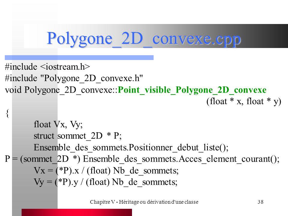 Chapitre V - Héritage ou dérivation d une classe38 Polygone_2D_convexe.cpp #include #include Polygone_2D_convexe.h void Polygone_2D_convexe::Point_visible_Polygone_2D_convexe (float * x, float * y) { float Vx, Vy; struct sommet_2D * P; Ensemble_des_sommets.Positionner_debut_liste(); P = (sommet_2D *) Ensemble_des_sommets.Acces_element_courant(); Vx = (*P).x / (float) Nb_de_sommets; Vy = (*P).y / (float) Nb_de_sommets;