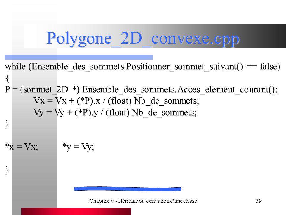 Chapitre V - Héritage ou dérivation d une classe39 Polygone_2D_convexe.cpp while (Ensemble_des_sommets.Positionner_sommet_suivant() == false) { P = (sommet_2D *) Ensemble_des_sommets.Acces_element_courant(); Vx = Vx + (*P).x / (float) Nb_de_sommets; Vy = Vy + (*P).y / (float) Nb_de_sommets; } *x = Vx;*y = Vy; }