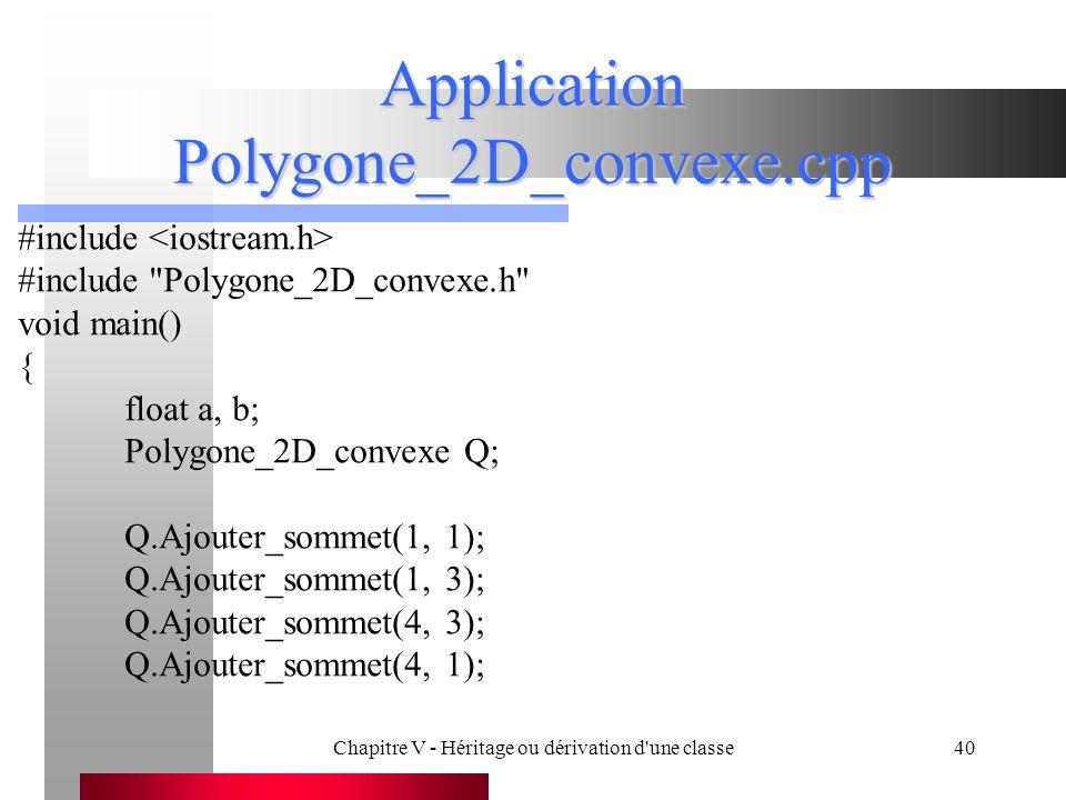 Chapitre V - Héritage ou dérivation d une classe40 Application Polygone_2D_convexe.cpp #include #include Polygone_2D_convexe.h void main() { float a, b; Polygone_2D_convexe Q; Q.Ajouter_sommet(1, 1); Q.Ajouter_sommet(1, 3); Q.Ajouter_sommet(4, 3); Q.Ajouter_sommet(4, 1);