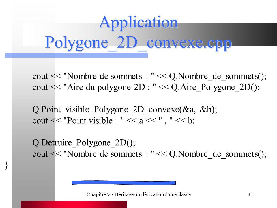 Chapitre V - Héritage ou dérivation d une classe41 Application Polygone_2D_convexe.cpp cout << Nombre de sommets : << Q.Nombre_de_sommets(); cout << Aire du polygone 2D : << Q.Aire_Polygone_2D(); Q.Point_visible_Polygone_2D_convexe(&a, &b); cout << Point visible : << a << , << b; Q.Detruire_Polygone_2D(); cout << Nombre de sommets : << Q.Nombre_de_sommets(); }