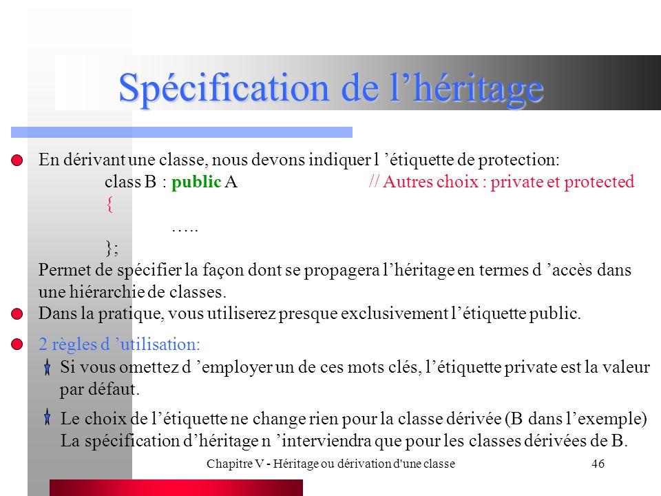 Chapitre V - Héritage ou dérivation d une classe46 Spécification de l'héritage En dérivant une classe, nous devons indiquer l 'étiquette de protection: class B : public A// Autres choix : private et protected { …..