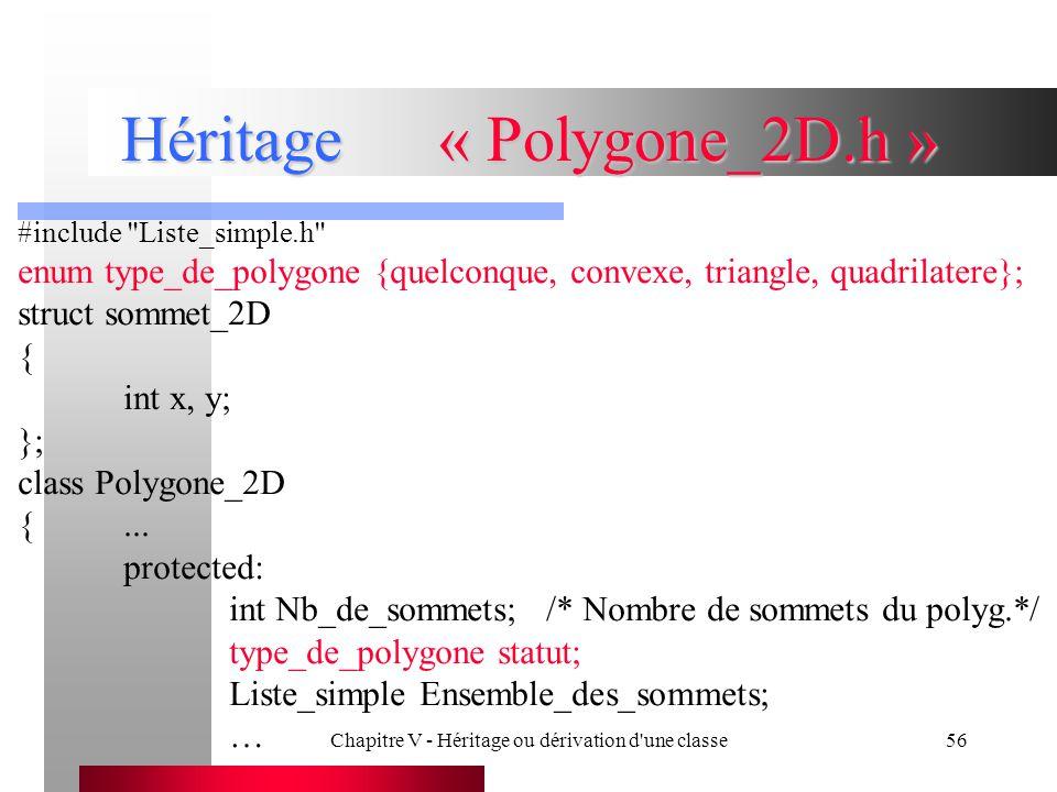 Chapitre V - Héritage ou dérivation d une classe56 Héritage« Polygone_2D.h » #include Liste_simple.h enum type_de_polygone {quelconque, convexe, triangle, quadrilatere}; struct sommet_2D { int x, y; }; class Polygone_2D {...
