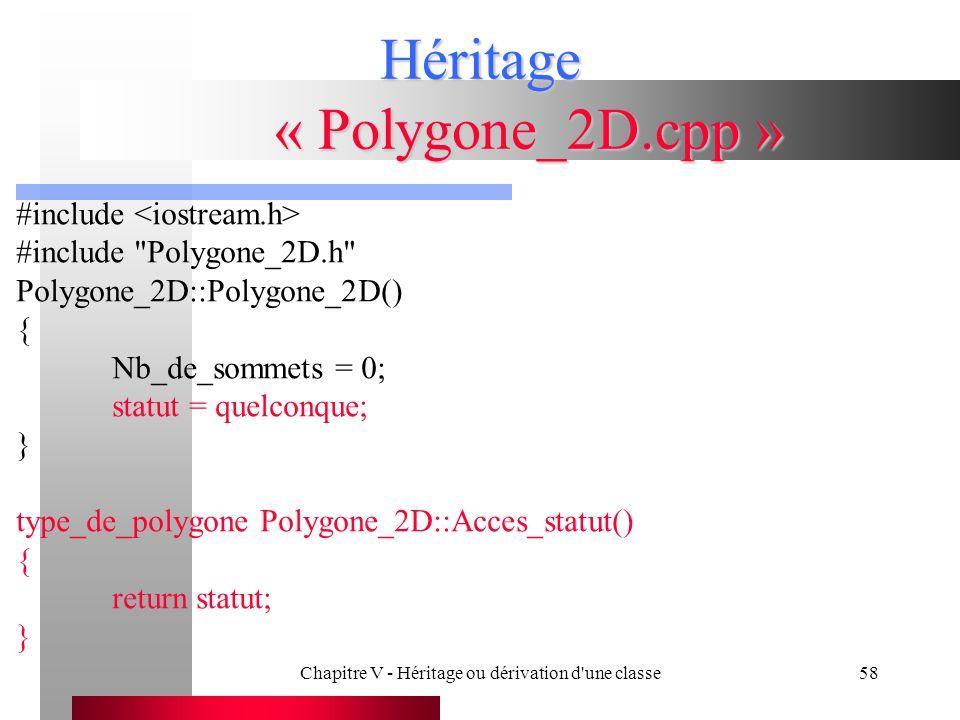 Chapitre V - Héritage ou dérivation d une classe58 Héritage « Polygone_2D.cpp » #include #include Polygone_2D.h Polygone_2D::Polygone_2D() { Nb_de_sommets = 0; statut = quelconque; } type_de_polygone Polygone_2D::Acces_statut() { return statut; }