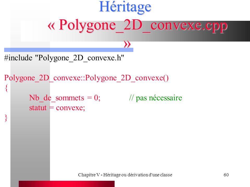 Chapitre V - Héritage ou dérivation d une classe60 Héritage « Polygone_2D_convexe.cpp » #include Polygone_2D_convexe.h Polygone_2D_convexe::Polygone_2D_convexe() { Nb_de_sommets = 0; // pas nécessaire statut = convexe; }