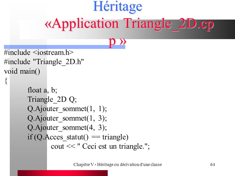 Chapitre V - Héritage ou dérivation d une classe64 Héritage «Application Triangle_2D.cp p » #include #include Triangle_2D.h void main() { float a, b; Triangle_2D Q; Q.Ajouter_sommet(1, 1); Q.Ajouter_sommet(1, 3); Q.Ajouter_sommet(4, 3); if (Q.Acces_statut() == triangle) cout << Ceci est un triangle. ;