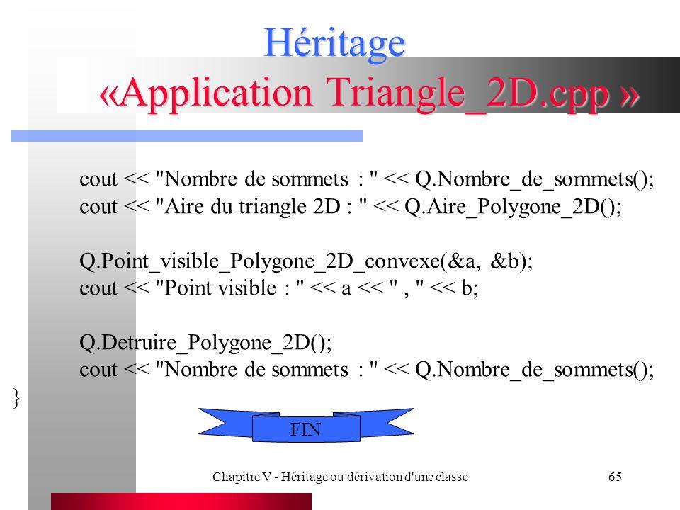 Chapitre V - Héritage ou dérivation d une classe65 Héritage «Application Triangle_2D.cpp » cout << Nombre de sommets : << Q.Nombre_de_sommets(); cout << Aire du triangle 2D : << Q.Aire_Polygone_2D(); Q.Point_visible_Polygone_2D_convexe(&a, &b); cout << Point visible : << a << , << b; Q.Detruire_Polygone_2D(); cout << Nombre de sommets : << Q.Nombre_de_sommets(); } FIN