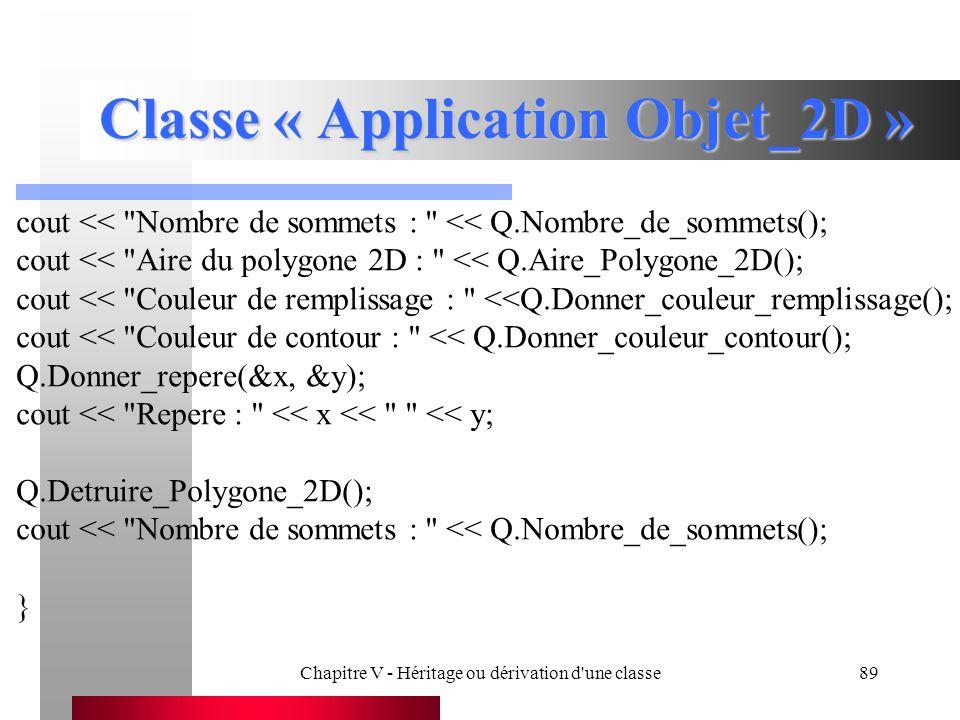 Chapitre V - Héritage ou dérivation d une classe89 Classe « Application Objet_2D » cout << Nombre de sommets : << Q.Nombre_de_sommets(); cout << Aire du polygone 2D : << Q.Aire_Polygone_2D(); cout << Couleur de remplissage : <<Q.Donner_couleur_remplissage(); cout << Couleur de contour : << Q.Donner_couleur_contour(); Q.Donner_repere(&x, &y); cout << Repere : << x << << y; Q.Detruire_Polygone_2D(); cout << Nombre de sommets : << Q.Nombre_de_sommets(); }