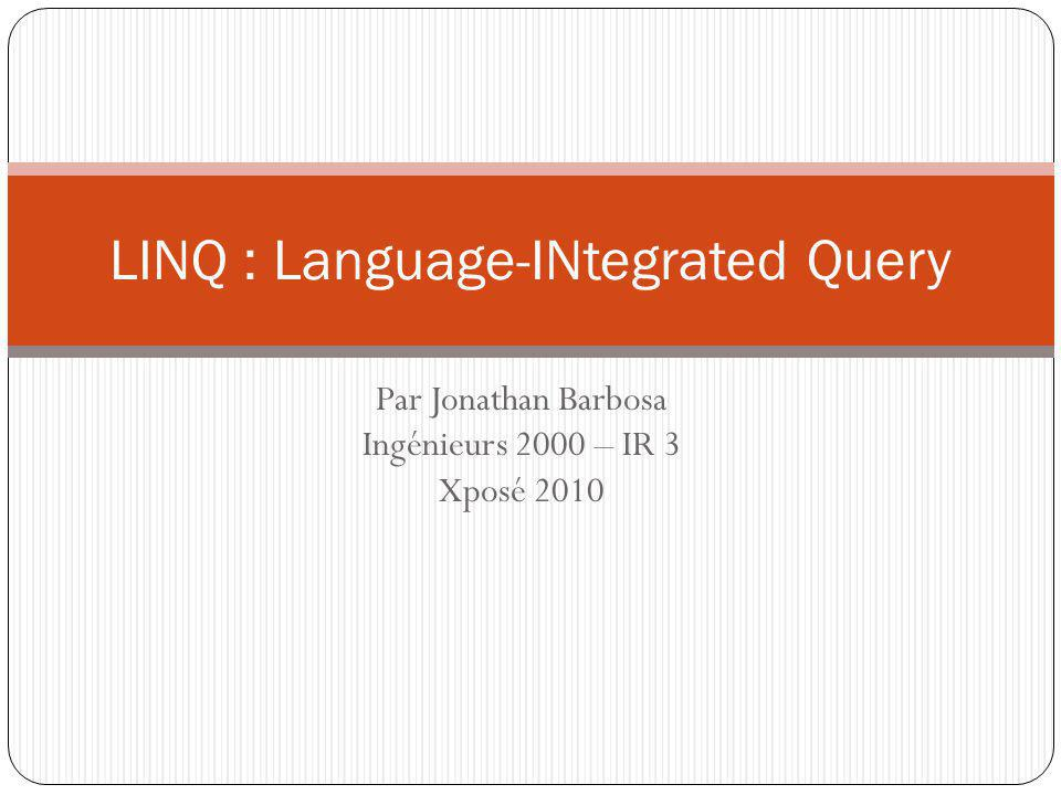 Code || Traduction LINQ par Jonathan Barbosa - Ingénieurs 2000 - IR 3 var parisanCustomers = customers.Where(c => c.City == Paris && c.Country == France ).Select(c => new { c.CompanyName }); var parisanCustomers = from c in customers where c.City == Paris && c.Country == France select new { c.CompanyName }; var parisanCustomers = customers.Where(delegate(Customers c) { return c.City == Paris && c.Country == France }).Select(delegate(Customers c) { return new { c.CompanyName } ; }); Xposé 2010 12 Présentation