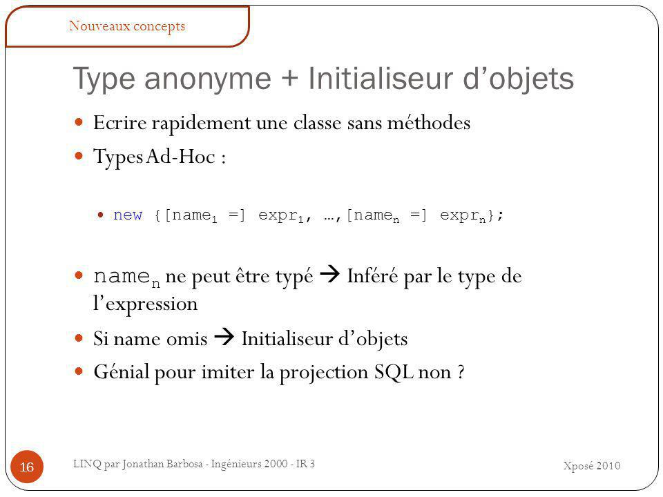 Type anonyme + Initialiseur d'objets LINQ par Jonathan Barbosa - Ingénieurs 2000 - IR 3 Ecrire rapidement une classe sans méthodes Types Ad-Hoc : new {[name 1 =] expr 1, …,[name n =] expr n }; name n ne peut être typé  Inféré par le type de l'expression Si name omis  Initialiseur d'objets Génial pour imiter la projection SQL non .
