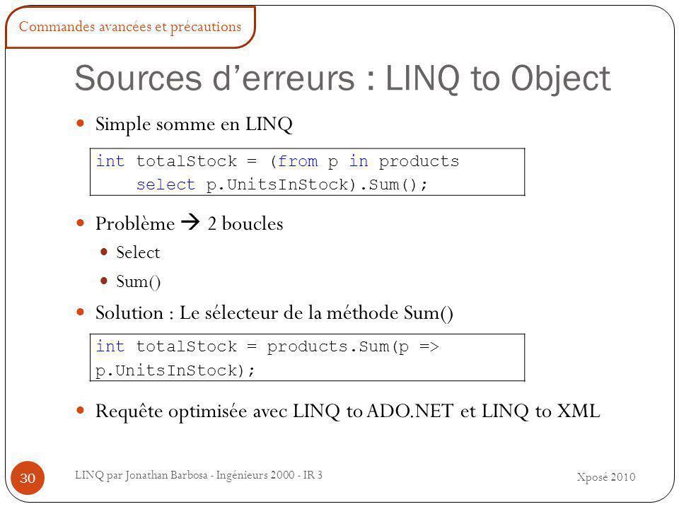 Sources d'erreurs : LINQ to Object LINQ par Jonathan Barbosa - Ingénieurs 2000 - IR 3 Simple somme en LINQ Problème  2 boucles Select Sum() Solution : Le sélecteur de la méthode Sum() Requête optimisée avec LINQ to ADO.NET et LINQ to XML int totalStock = (from p in products select p.UnitsInStock).Sum(); int totalStock = products.Sum(p => p.UnitsInStock); Xposé 2010 30 Commandes avancées et précautions