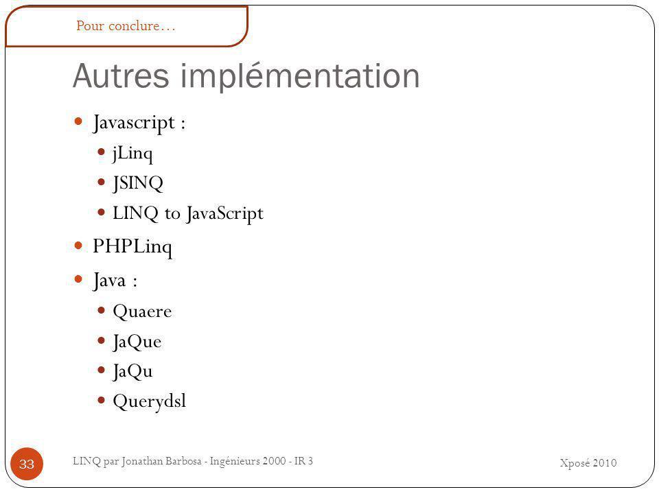 Autres implémentation Xposé 2010 LINQ par Jonathan Barbosa - Ingénieurs 2000 - IR 3 33 Javascript : jLinq JSINQ LINQ to JavaScript PHPLinq Java : Quaere JaQue JaQu Querydsl Pour conclure…
