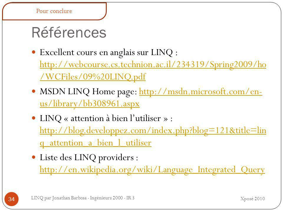 Références LINQ par Jonathan Barbosa - Ingénieurs 2000 - IR 3 Excellent cours en anglais sur LINQ : http://webcourse.cs.technion.ac.il/234319/Spring2009/ho /WCFiles/09%20LINQ.pdf http://webcourse.cs.technion.ac.il/234319/Spring2009/ho /WCFiles/09%20LINQ.pdf MSDN LINQ Home page: http://msdn.microsoft.com/en- us/library/bb308961.aspxhttp://msdn.microsoft.com/en- us/library/bb308961.aspx LINQ « attention à bien l'utiliser » : http://blog.developpez.com/index.php blog=121&title=lin q_attention_a_bien_l_utiliser http://blog.developpez.com/index.php blog=121&title=lin q_attention_a_bien_l_utiliser Liste des LINQ providers : http://en.wikipedia.org/wiki/Language_Integrated_Query http://en.wikipedia.org/wiki/Language_Integrated_Query Xposé 2010 34 Pour conclure