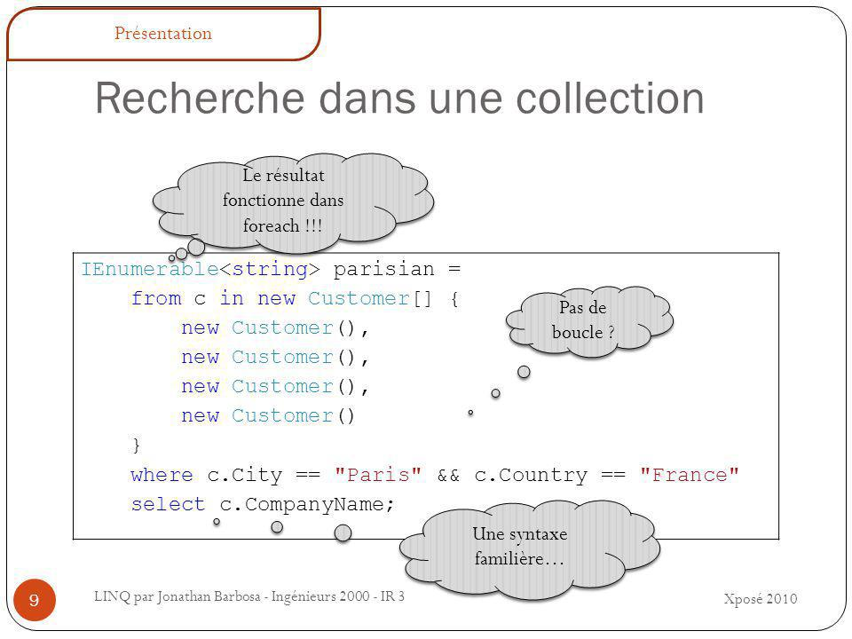 Recherche dans une collection LINQ par Jonathan Barbosa - Ingénieurs 2000 - IR 3 IEnumerable parisian = from c in new Customer[] { new Customer(), new Customer() } where c.City == Paris && c.Country == France select c.CompanyName; Pas de boucle .