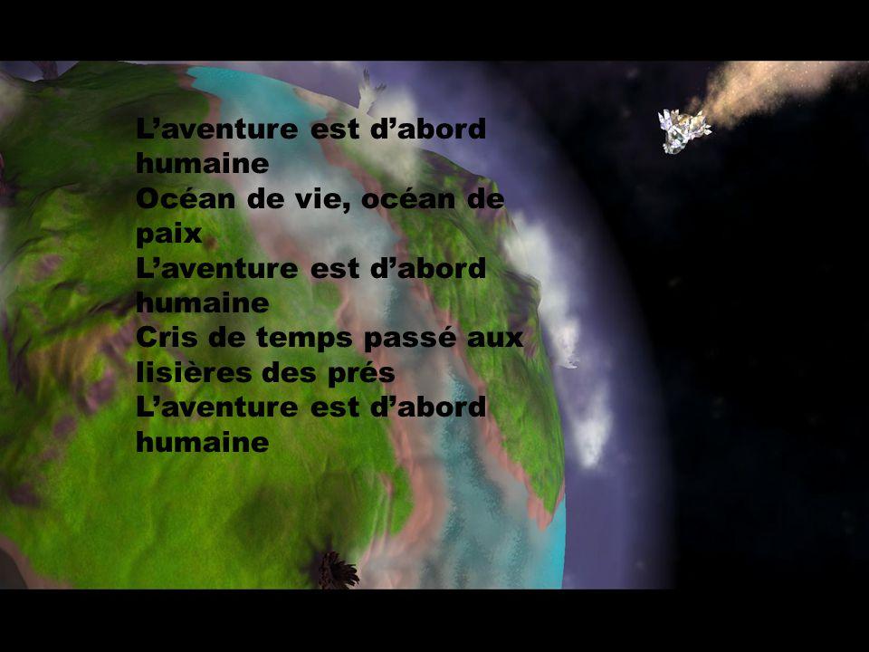 L'aventure est d'abord humaine Océan de vie, océan de paix L'aventure est d'abord humaine Cris de temps passé aux lisières des prés L'aventure est d'abord humaine