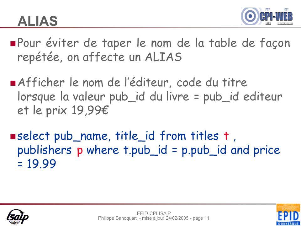 EPID-CPI-ISAIP Philippe Bancquart - mise à jour 24/02/2005 - page 11 ALIAS Pour éviter de taper le nom de la table de façon repétée, on affecte un ALIAS Afficher le nom de l'éditeur, code du titre lorsque la valeur pub_id du livre = pub_id editeur et le prix 19,99€ select pub_name, title_id from titles t, publishers p where t.pub_id = p.pub_id and price = 19.99