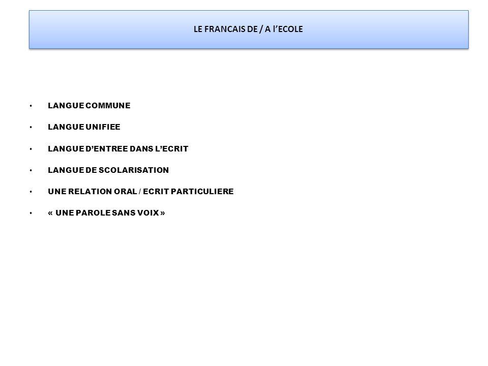 LE FRANCAIS DE / A l'ECOLE LANGUE COMMUNE LANGUE UNIFIEE LANGUE D'ENTREE DANS L'ECRIT LANGUE DE SCOLARISATION UNE RELATION ORAL / ECRIT PARTICULIERE «