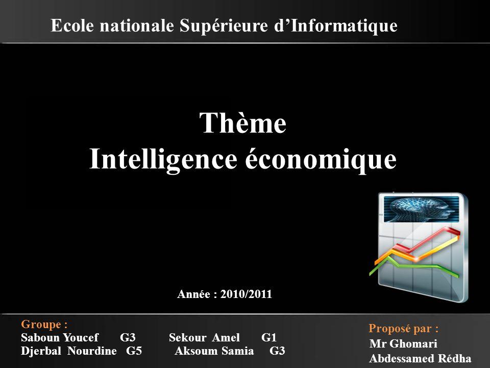 Ecole nationale Supérieure d'Informatique Thème Intelligence économique Année : 2010/2011 Groupe : Saboun Youcef G3 Sekour Amel G1 Djerbal Nourdine G5 Aksoum Samia G3 Proposé par : Mr Ghomari Abdessamed Rédha