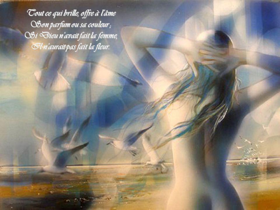 Tout ce qui brille, offre à l âme Son parfum ou sa couleur ; Si Dieu n avait fait la femme, Il n aurait pas fait la fleur.
