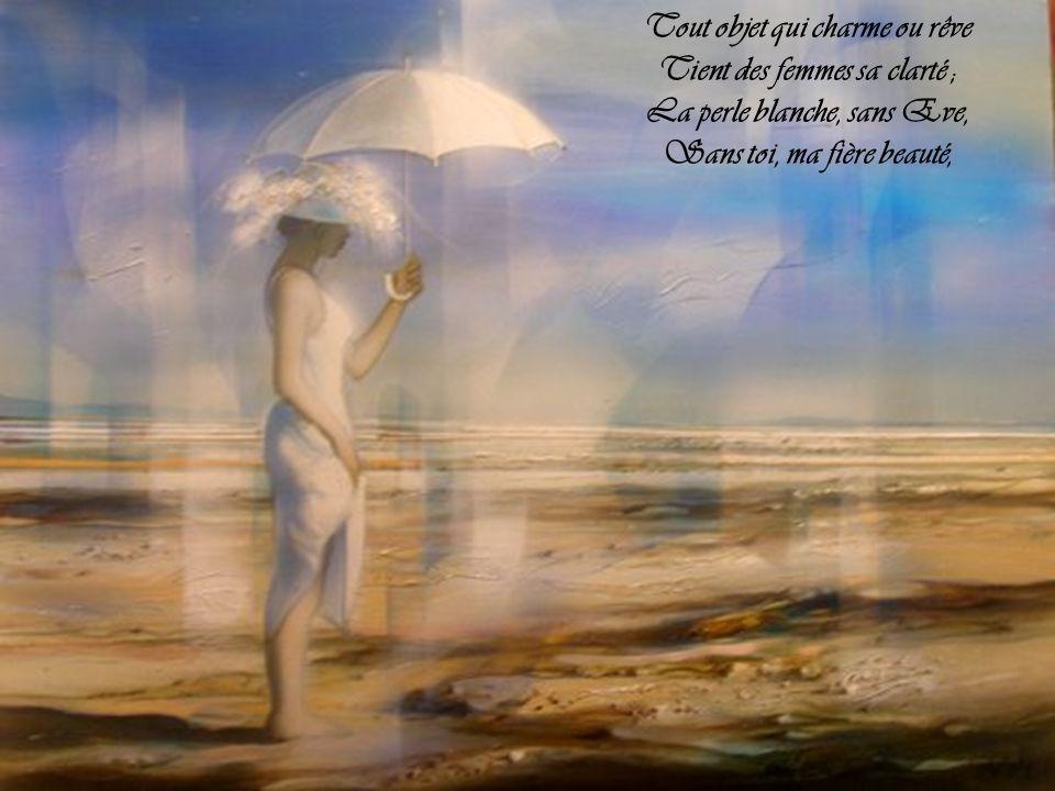 Tout objet qui charme ou rêve Tient des femmes sa clarté ; La perle blanche, sans Eve, Sans toi, ma fière beauté,