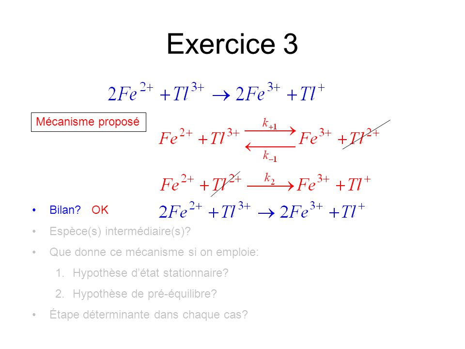 Exercice 3 Mécanisme proposé Bilan? OK Espèce(s) intermédiaire(s)? Que donne ce mécanisme si on emploie: 1.Hypothèse d'état stationnaire? 2.Hypothèse
