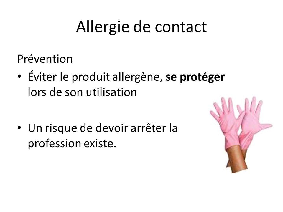 Allergie de contact Prévention Éviter le produit allergène, se protéger lors de son utilisation Un risque de devoir arrêter la profession existe.