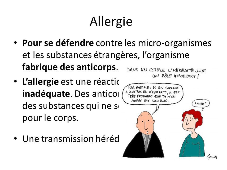 Allergie Pour se défendre contre les micro-organismes et les substances étrangères, l'organisme fabrique des anticorps. L'allergie est une réaction de