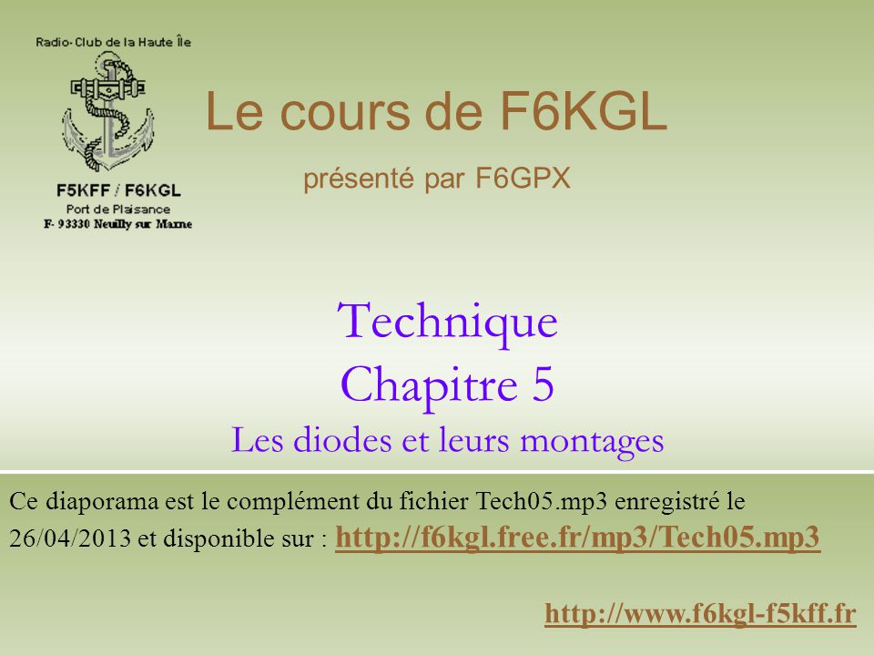 Technique Chapitre 5 Les diodes et leurs montages http://www.f6kgl-f5kff.fr Le cours de F6KGL présenté par F6GPX Ce diaporama est le complément du fic