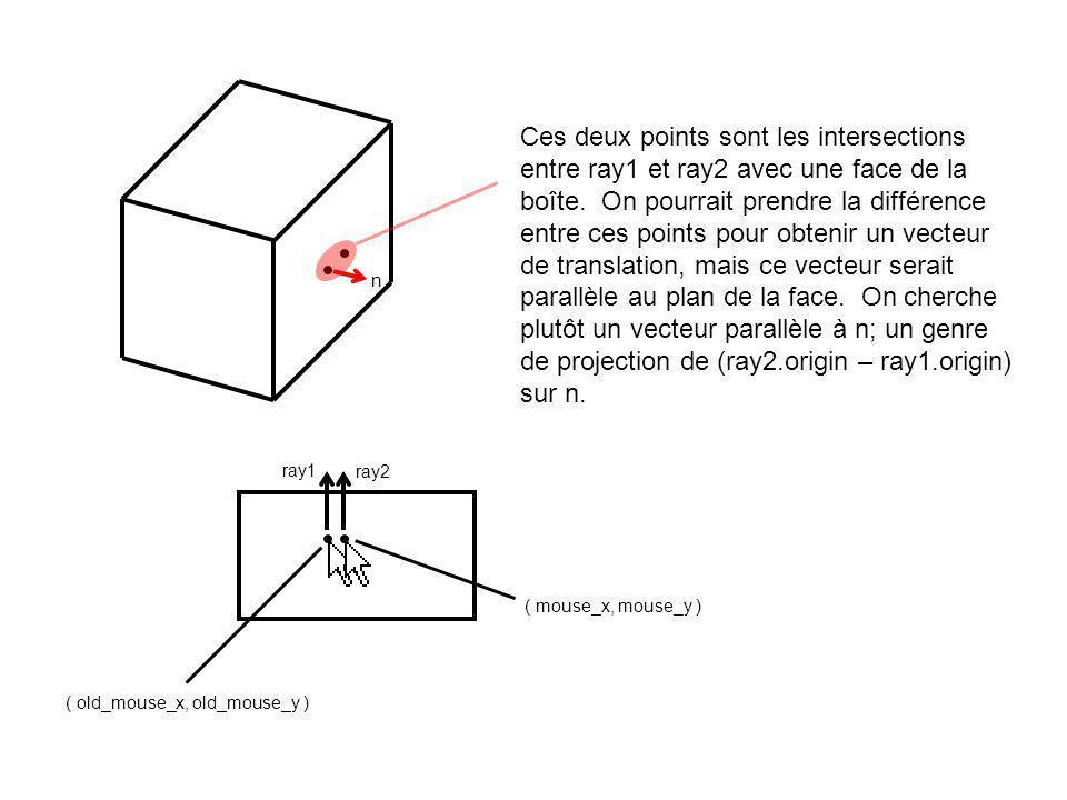 ( old_mouse_x, old_mouse_y ) ( mouse_x, mouse_y ) ray1 n ray2 Nous allons donc bâtir un plan P qui passe par ce point, et qui est parallèle à n.