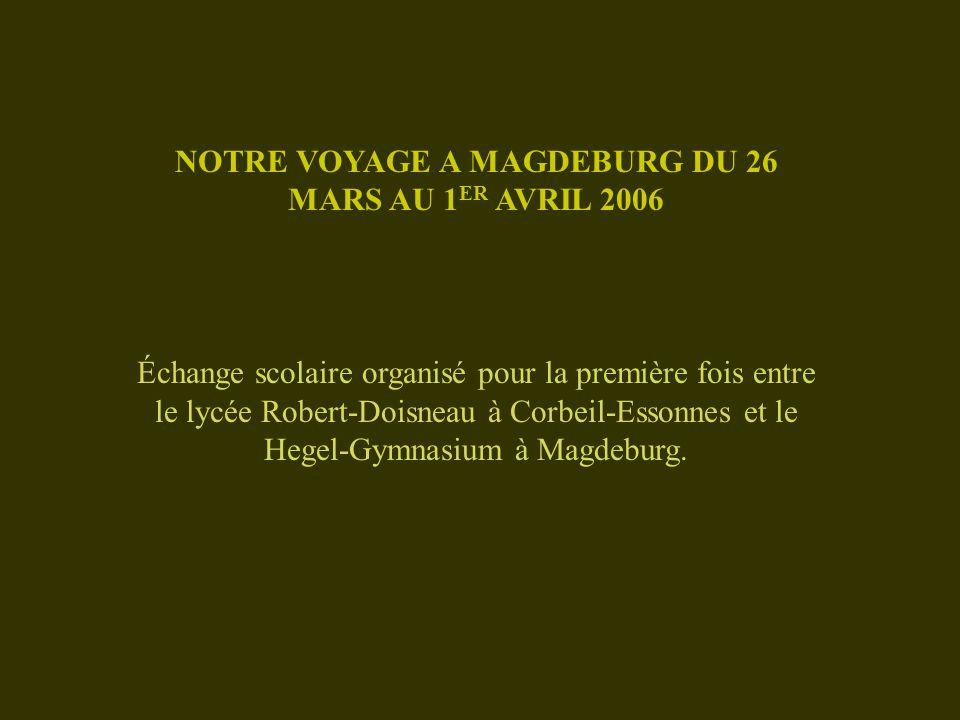 NOTRE VOYAGE A MAGDEBURG DU 26 MARS AU 1 ER AVRIL 2006 Échange scolaire organisé pour la première fois entre le lycée Robert-Doisneau à Corbeil-Essonnes et le Hegel-Gymnasium à Magdeburg.