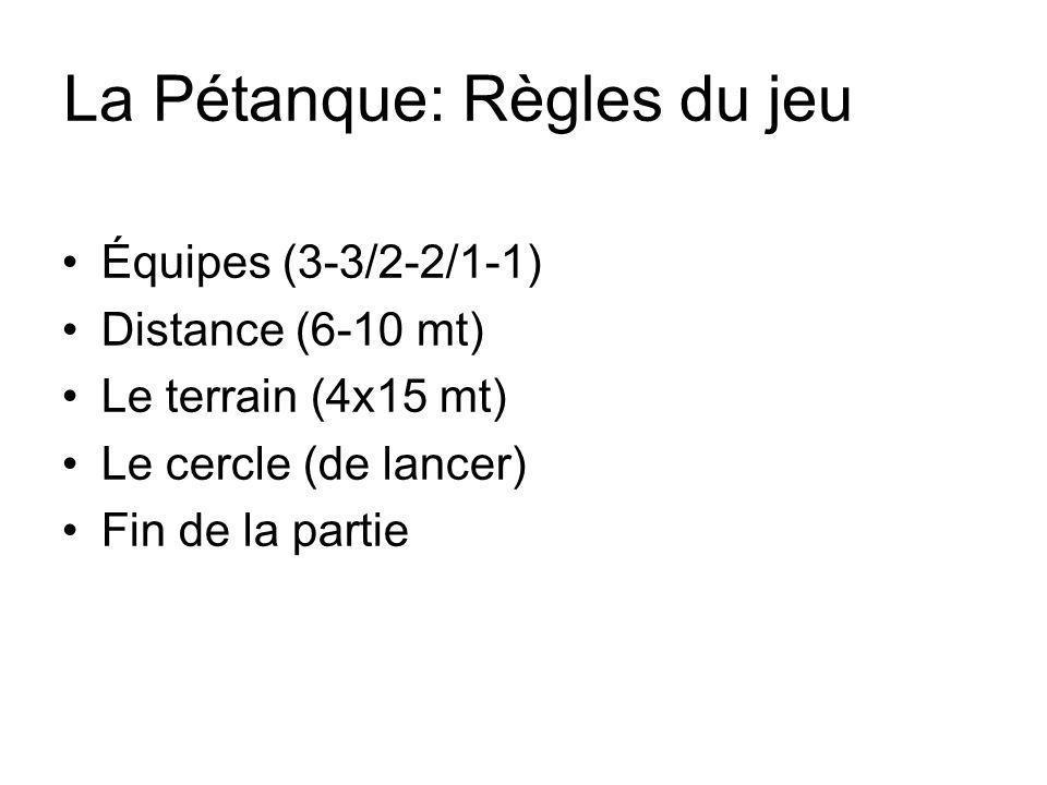 La Pétanque: Règles du jeu Équipes (3-3/2-2/1-1) Distance (6-10 mt) Le terrain (4x15 mt) Le cercle (de lancer) Fin de la partie