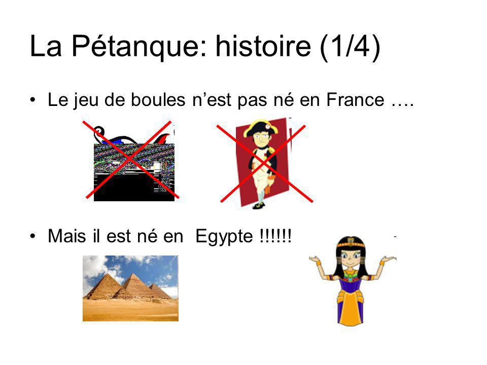 La Pétanque: histoire (1/4) Le jeu de boules n'est pas né en France …. Mais il est né en Egypte !!!!!!