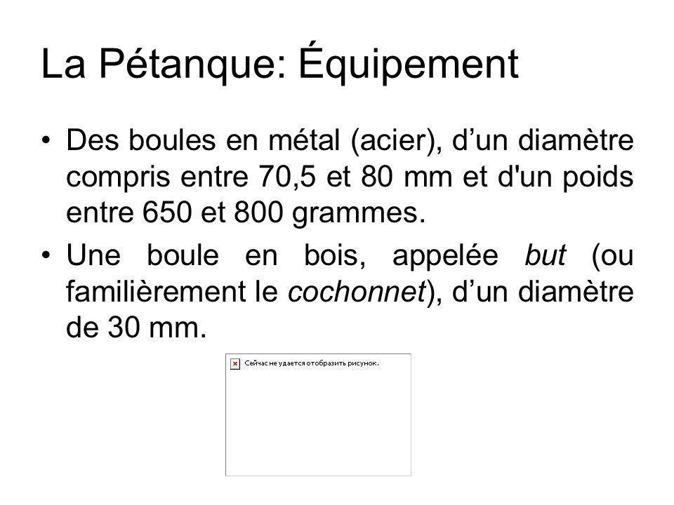 La Pétanque: Équipement Des boules en métal (acier), d'un diamètre compris entre 70,5 et 80 mm et d'un poids entre 650 et 800 grammes. Une boule en bo