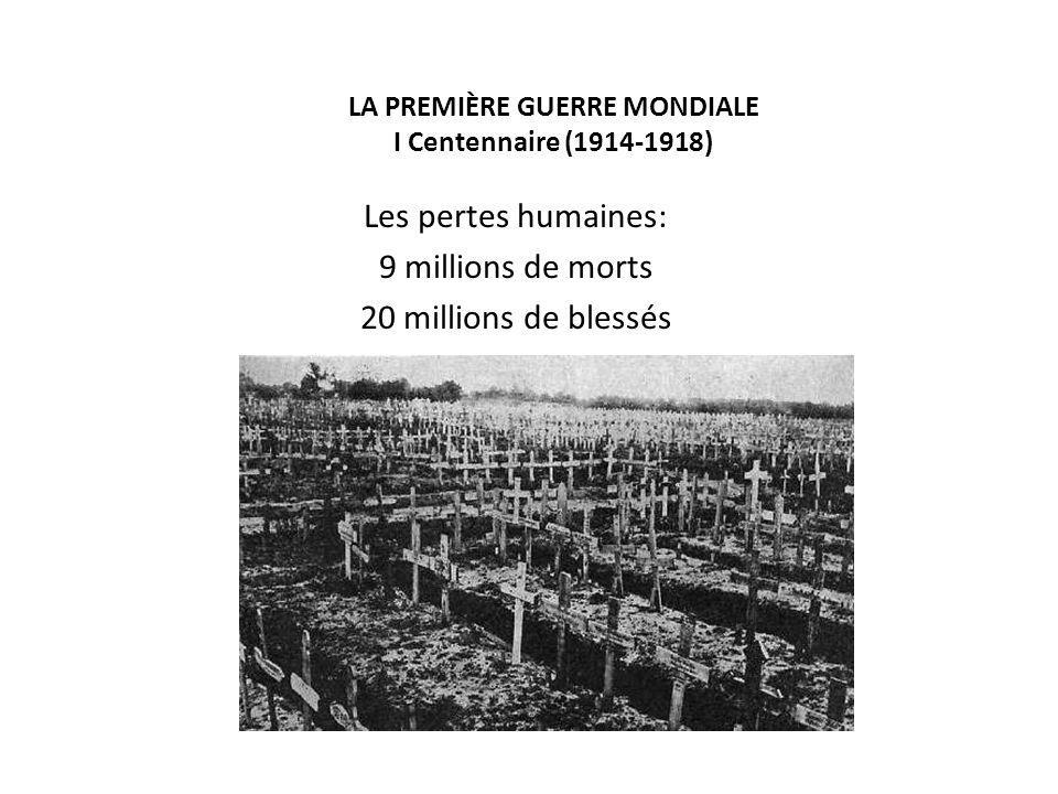 LA PREMIÈRE GUERRE MONDIALE I Centennaire (1914-1918) Les pertes humaines: 9 millions de morts 20 millions de blessés