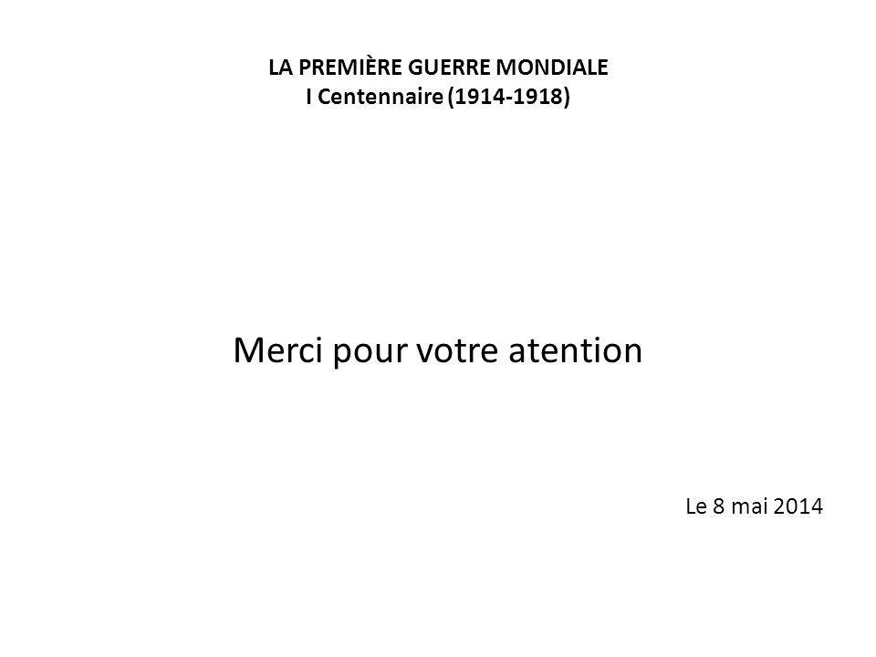 LA PREMIÈRE GUERRE MONDIALE I Centennaire (1914-1918) Merci pour votre atention Le 8 mai 2014