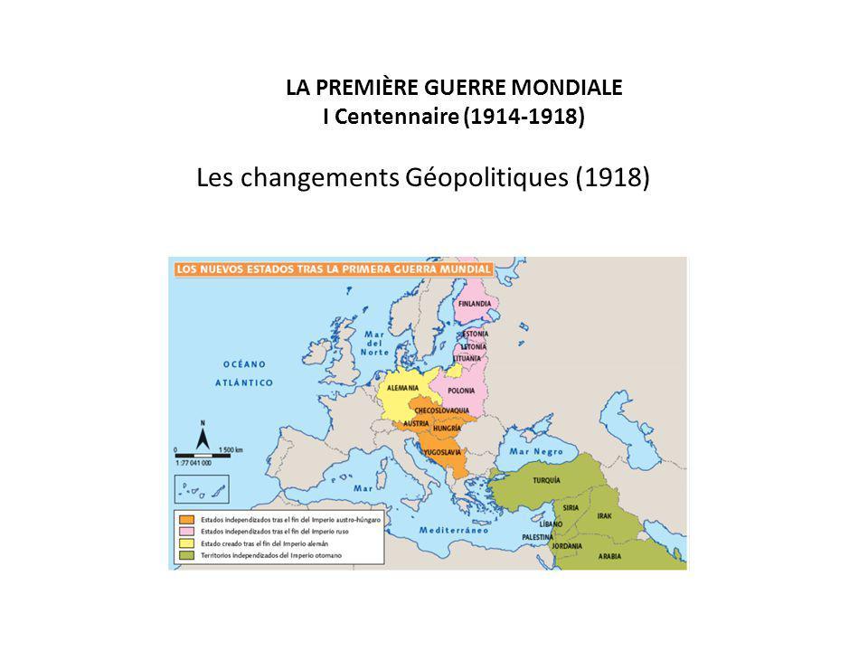 LA PREMIÈRE GUERRE MONDIALE I Centennaire (1914-1918) Les changements Géopolitiques (1918)