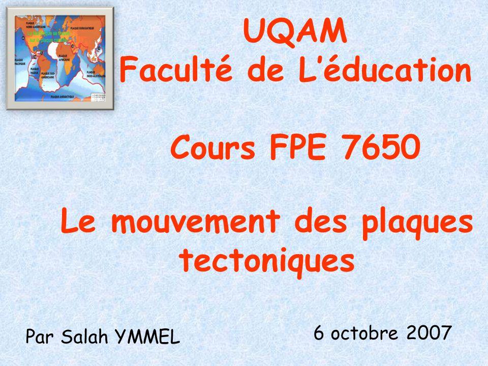 UQAM Faculté de L'éducation Cours FPE 7650 Le mouvement des plaques tectoniques Par Salah YMMEL 6 octobre 2007