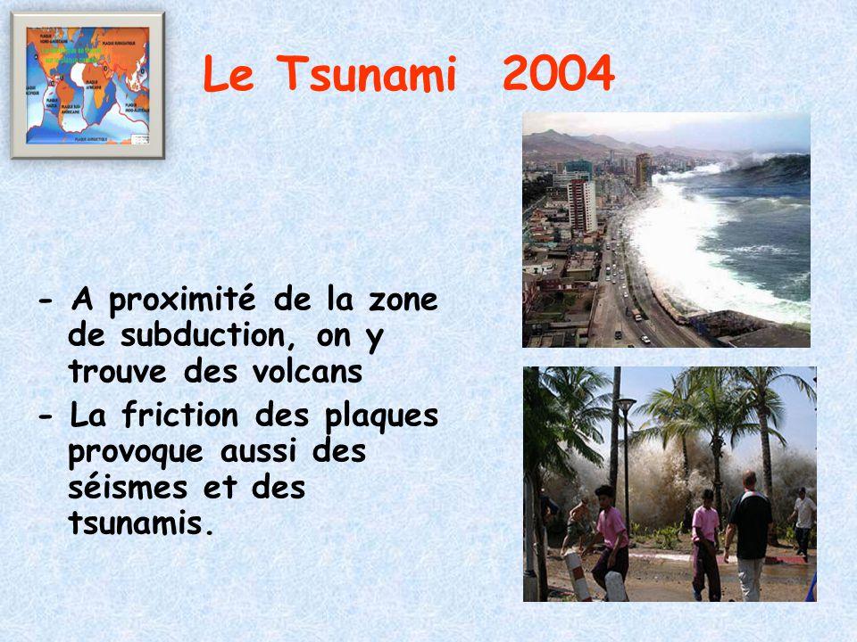 - A proximité de la zone de subduction, on y trouve des volcans - La friction des plaques provoque aussi des séismes et des tsunamis. Le Tsunami 2004