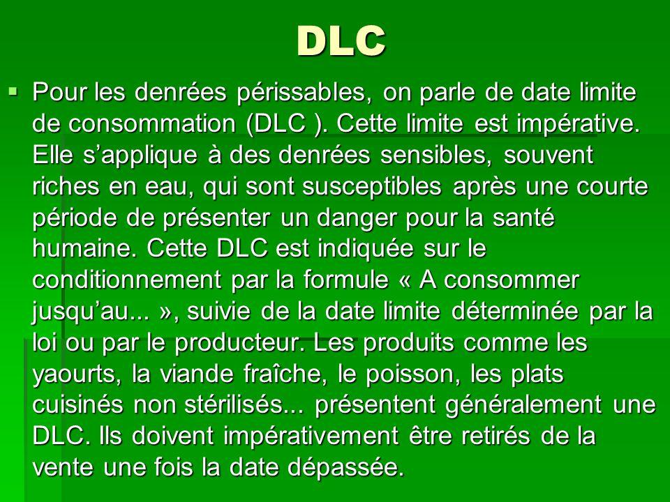 DLC  Pour les denrées périssables, on parle de date limite de consommation (DLC ). Cette limite est impérative. Elle s'applique à des denrées sensibl