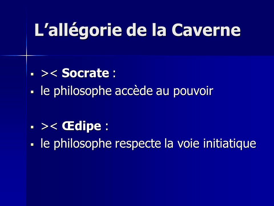  > < Socrate :  le philosophe accède au pouvoir  > < Œdipe :  le philosophe respecte la voie initiatique L'allégorie de la Caverne