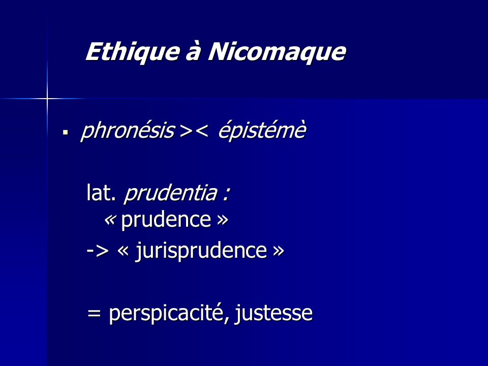  phronésis > < épistémè lat. prudentia : « prudence » -> « jurisprudence » = perspicacité, justesse Ethique à Nicomaque