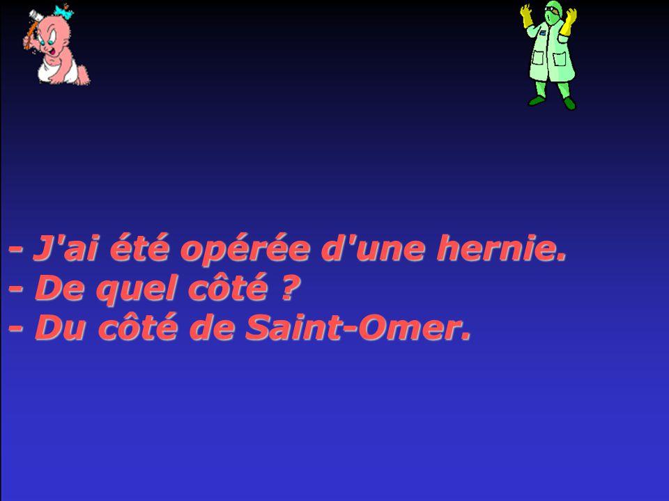 - J ai été opérée d une hernie. - De quel côté - Du côté de Saint-Omer.