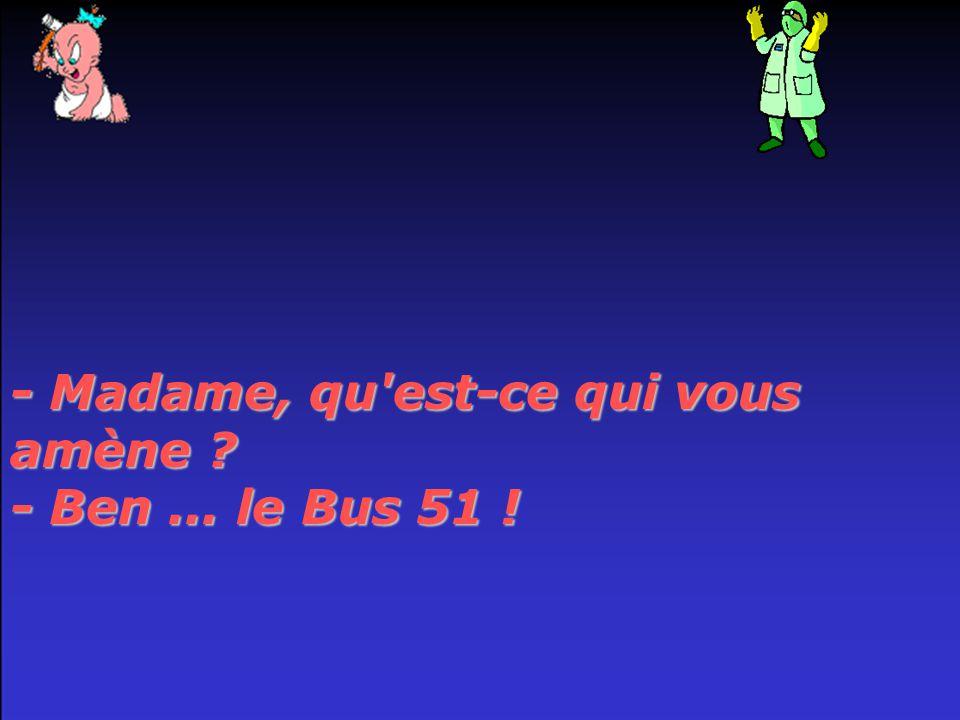 - Madame, qu est-ce qui vous amène - Ben... le Bus 51 !
