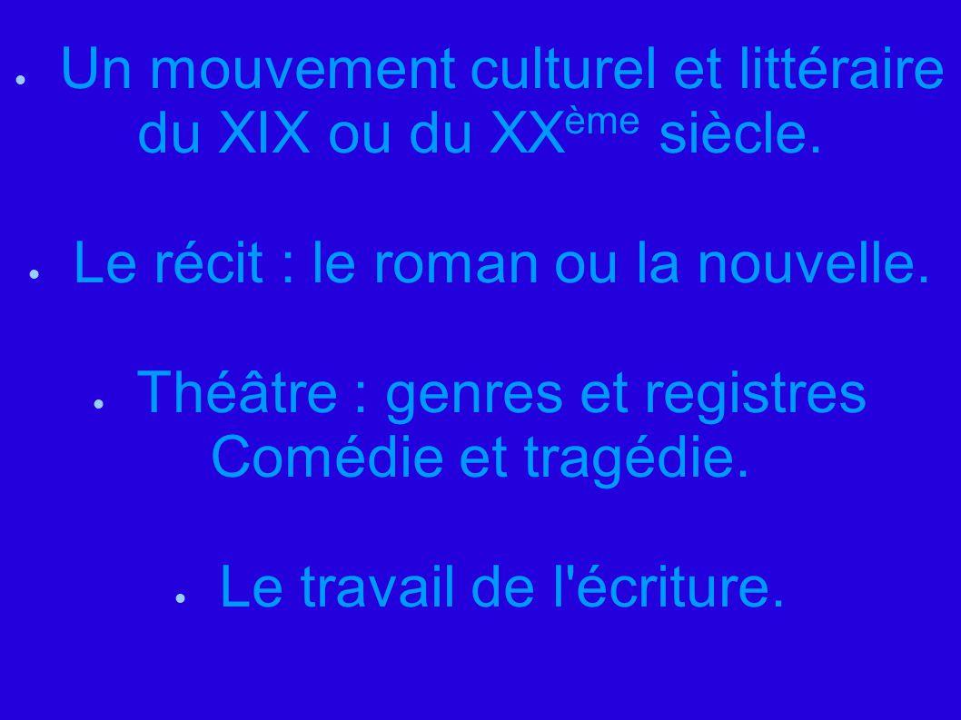  Un mouvement culturel et littéraire du XIX ou du XX ème siècle.  Le récit : le roman ou la nouvelle.  Théâtre : genres et registres Comédie et tra