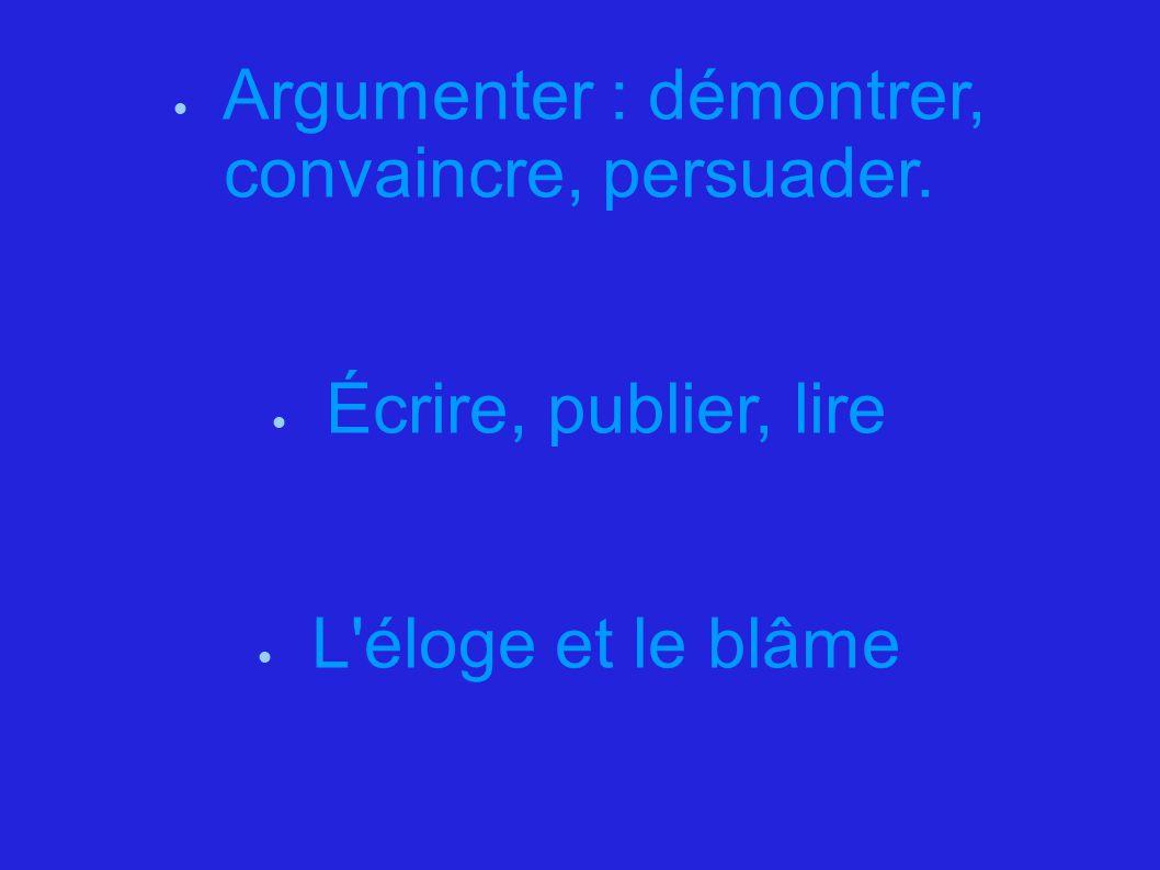  Argumenter : démontrer, convaincre, persuader.  Écrire, publier, lire  L'éloge et le blâme