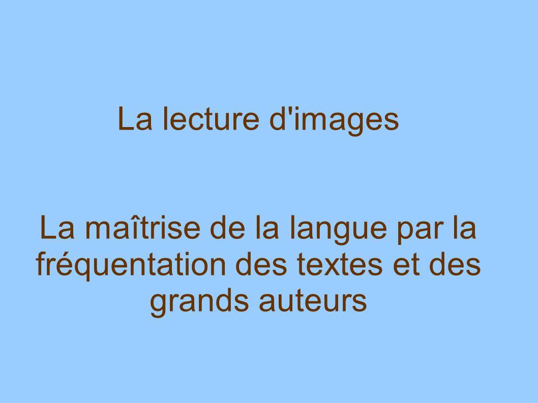 La lecture d'images La maîtrise de la langue par la fréquentation des textes et des grands auteurs