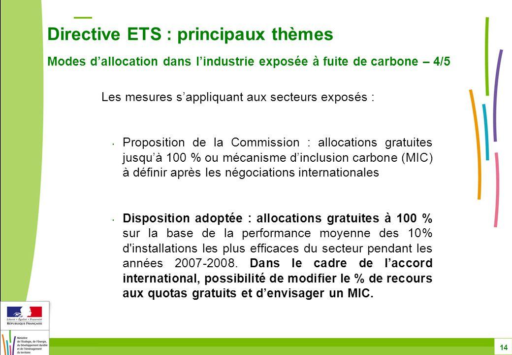 Directive ETS : principaux thèmes Modes d'allocation dans l'industrie exposée à fuite de carbone – 4/5 14 Les mesures s'appliquant aux secteurs exposés : Proposition de la Commission : allocations gratuites jusqu'à 100 % ou mécanisme d'inclusion carbone (MIC) à définir après les négociations internationales Disposition adoptée : allocations gratuites à 100 % sur la base de la performance moyenne des 10% d installations les plus efficaces du secteur pendant les années 2007-2008.