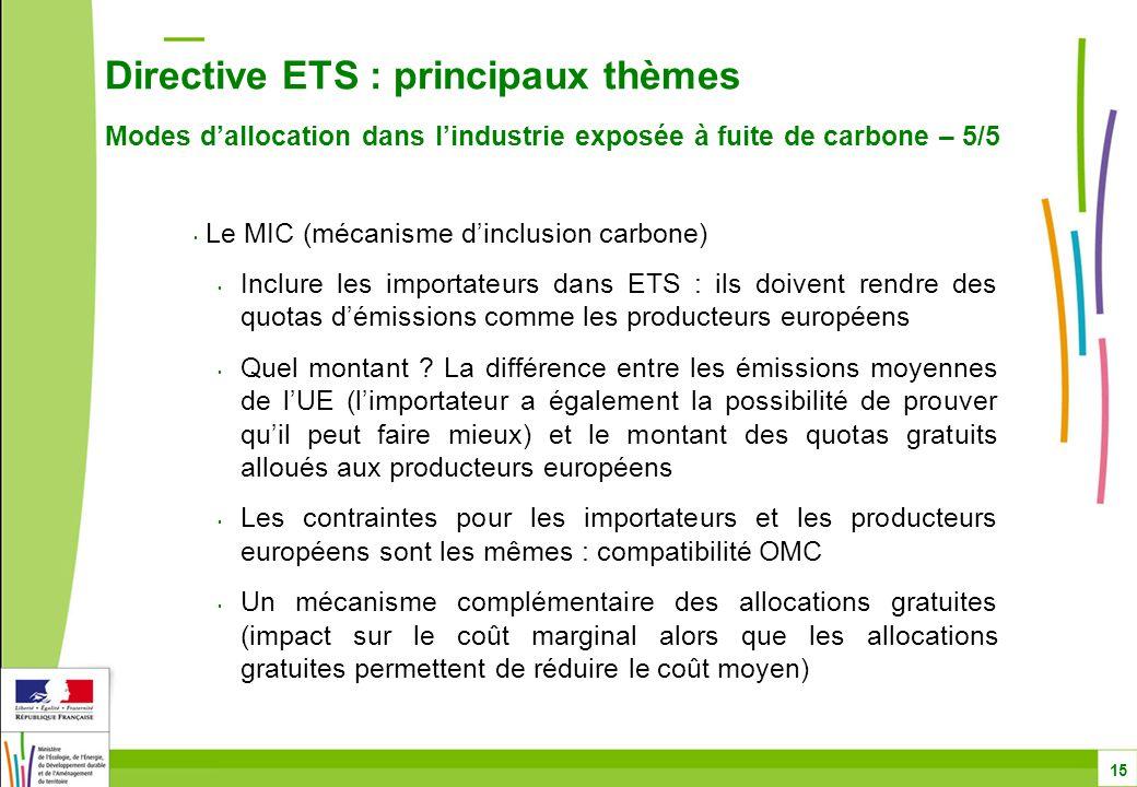 Directive ETS : principaux thèmes Modes d'allocation dans l'industrie exposée à fuite de carbone – 5/5 15 Le MIC (mécanisme d'inclusion carbone) Inclure les importateurs dans ETS : ils doivent rendre des quotas d'émissions comme les producteurs européens Quel montant .