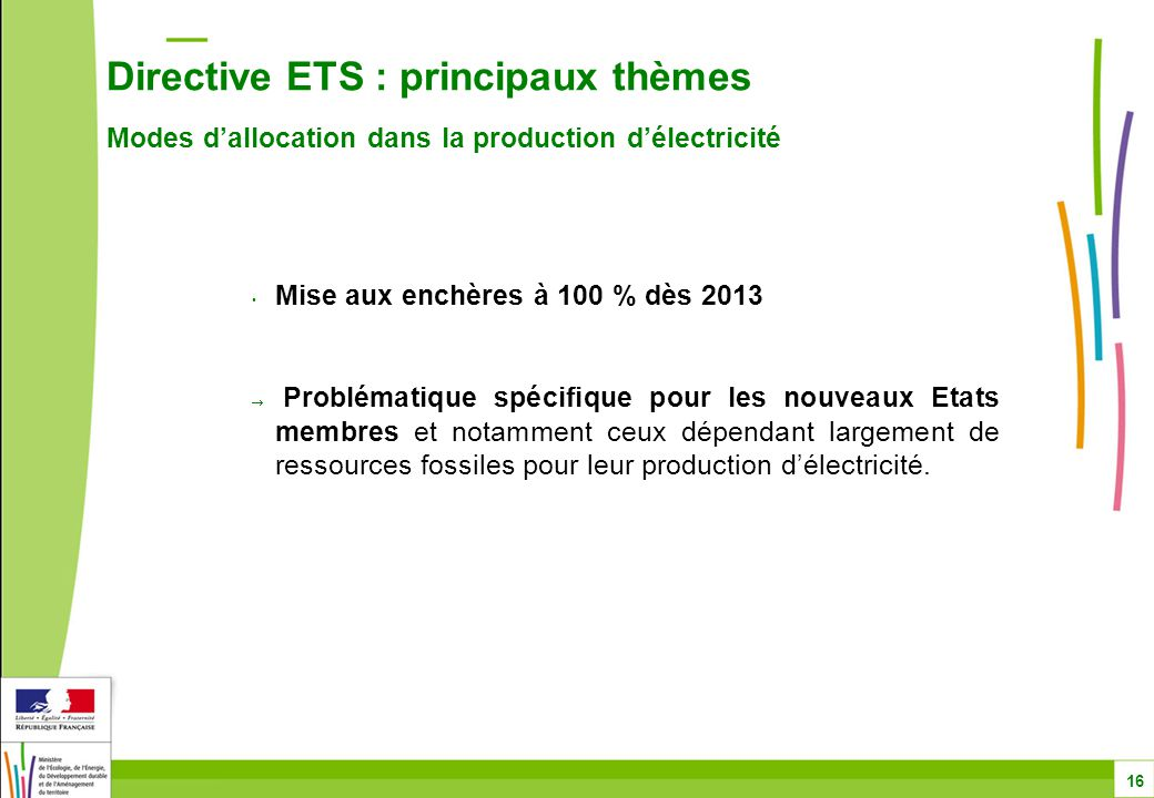 Directive ETS : principaux thèmes Modes d'allocation dans la production d'électricité 16 Mise aux enchères à 100 % dès 2013  Problématique spécifique pour les nouveaux Etats membres et notamment ceux dépendant largement de ressources fossiles pour leur production d'électricité.