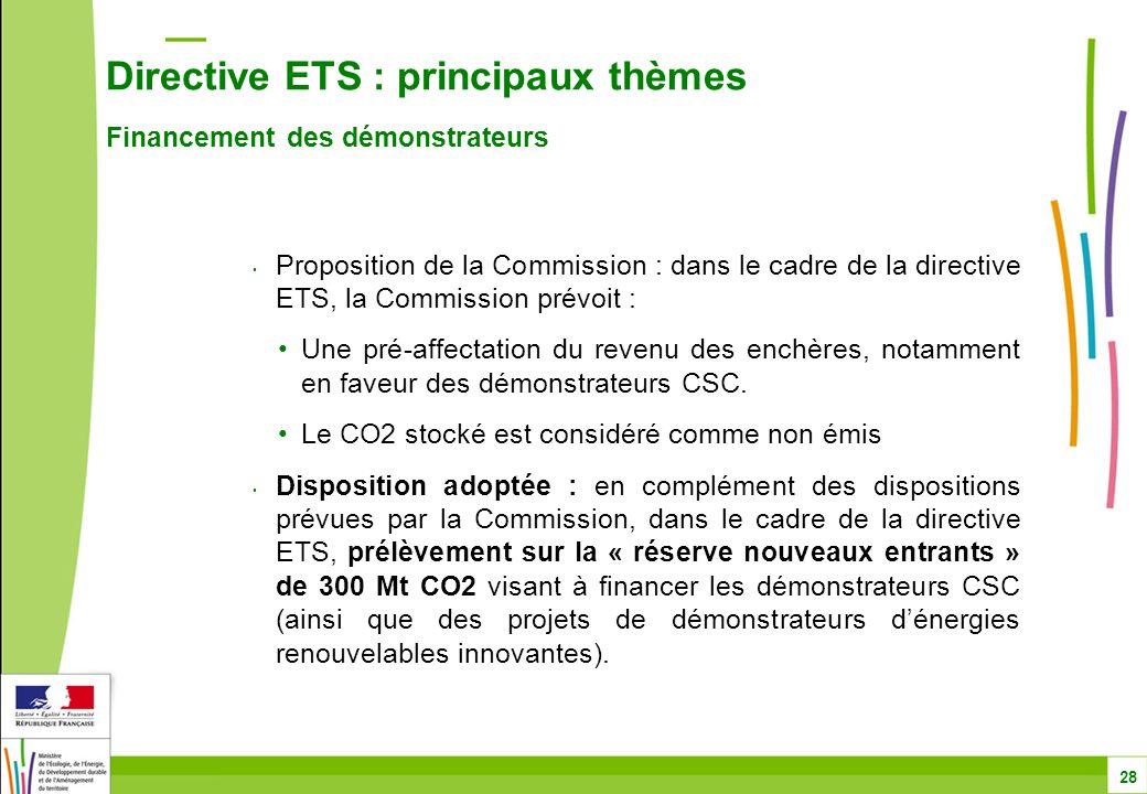 Directive ETS : principaux thèmes Financement des démonstrateurs 28 Proposition de la Commission : dans le cadre de la directive ETS, la Commission prévoit : Une pré-affectation du revenu des enchères, notamment en faveur des démonstrateurs CSC.